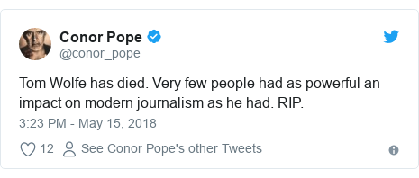 Twitter post by @conor_pope: Tom Wolfe has died. Very few people had as powerful an impact on modern journalism as he had. RIP.