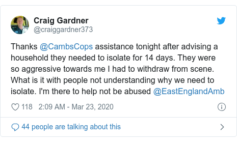Twitter post by @craiggardner373: Thanks @CambsCops assistance tonight after advising a household they needed to isolate for 14 days. They were so aggressive towards me I had to withdraw from scene. What is it with people not understanding why we need to isolate. I'm there to help not be abused @EastEnglandAmb