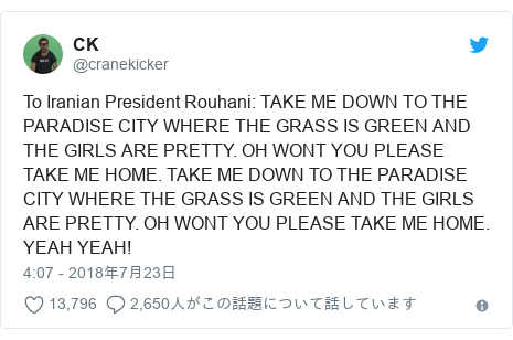 Twitter post by @cranekicker: To Iranian President Rouhani  TAKE ME DOWN TO THE PARADISE CITY WHERE THE GRASS IS GREEN AND THE GIRLS ARE PRETTY. OH WONT YOU PLEASE TAKE ME HOME. TAKE ME DOWN TO THE PARADISE CITY WHERE THE GRASS IS GREEN AND THE GIRLS ARE PRETTY. OH WONT YOU PLEASE TAKE ME HOME. YEAH YEAH!