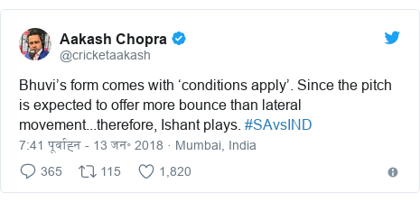 ट्विटर पोस्ट @cricketaakash: Bhuvi's form comes with 'conditions apply'. Since the pitch is expected to offer more bounce than lateral movement...therefore, Ishant plays. #SAvsIND