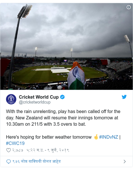 Twitter post by @cricketworldcup: With the rain unrelenting, play has been called off for the day. New Zealand will resume their innings tomorrow at 10.30am on 211/5 with 3.5 overs to bat.Here's hoping for better weather tomorrow 🤞#INDvNZ   #CWC19