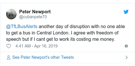 Twitter post by @cubanpete70: @TfLBusAlerts another day of disruption with no one able to get a bus in Central London. I agree with freedom of speech but if I cant get to work its costing me money.