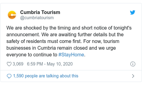 Twitter post by @cumbriatourism: We are shocked by the timing and short notice of tonight's announcement. We are awaiting further details but the safety of residents must come first. For now, tourism businesses in Cumbria remain closed and we urge everyone to continue to #StayHome.