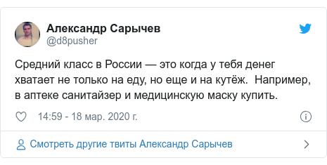 Twitter пост, автор: @d8pusher: Средний класс в России — это когда у тебя денег хватает не только на еду, но еще и на кутёж.  Например, в аптеке санитайзер и медицинскую маску купить.