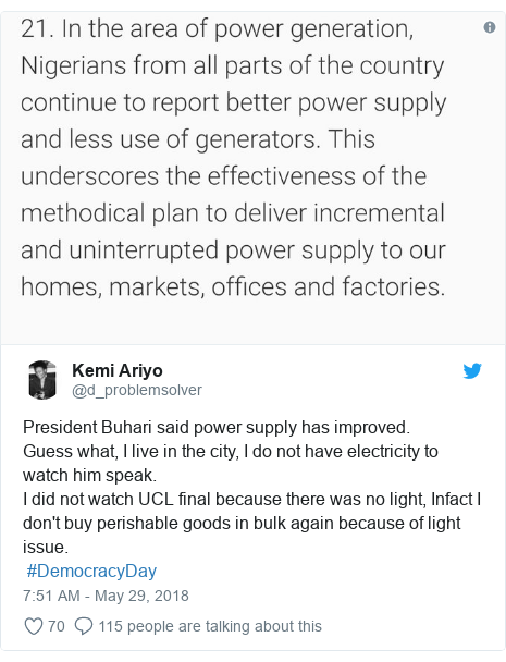 Twitter post by @d_problemsolver: President Buhari said power supply has improved.Guess what, I live in the city, I do not have electricity to watch him speak.I did not watch UCL final because there was no light, Infact I don't buy perishable goods in bulk again because of light issue. #DemocracyDay