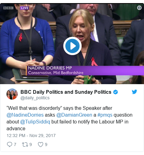 "Twitter post by @daily_politics: ""Well that was disorderly"" says the Speaker after @NadineDorries asks @DamianGreen a #pmqs question about @TulipSiddiq but failed to notify the Labour MP in advance"