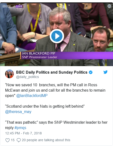 "Twitter post by @daily_politics: ""Now we saved 10  branches, will the PM call in Ross McEwan and join us and call for all the branches to remain open"" @IanBlackfordMP ""Scotland under the Nats is getting left behind"" @theresa_may""That was pathetic"" says the SNP Westminster leader to her reply #pmqs"