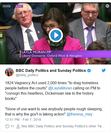 "Twitter post by @daily_politics: 1824 Vagrancy Act used 2,000 times ""to drag homeless people before the courts"" @LaylaMoran calling on PM to ""consign this heartless, Dickensian law to the history books""""None of use want to see anybody people rough sleeping, that is why the gov't is taking action"" @theresa_may"