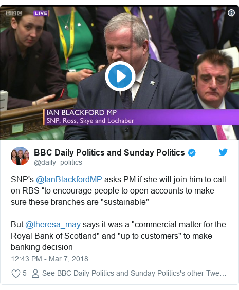 """Twitter post by @daily_politics: SNP's @IanBlackfordMP asks PM if she will join him to call on RBS """"to encourage people to open accounts to make sure these branches are """"sustainable""""But @theresa_may says it was a """"commercial matter for the Royal Bank of Scotland"""" and """"up to customers"""" to make banking decision"""