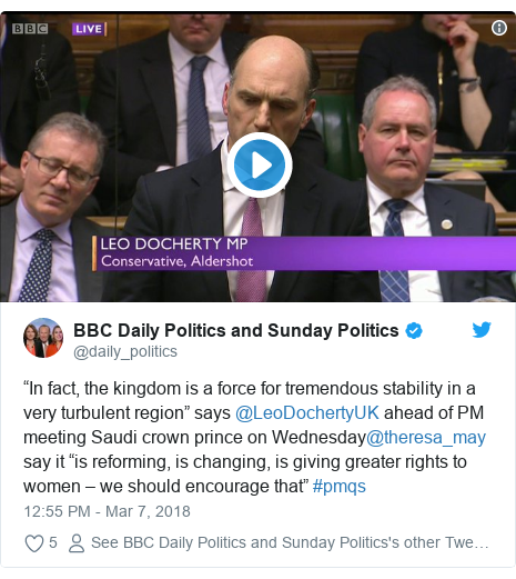 """Twitter post by @daily_politics: """"In fact, the kingdom is a force for tremendous stability in a very turbulent region"""" says @LeoDochertyUK ahead of PM meeting Saudi crown prince on Wednesday@theresa_may say it """"is reforming, is changing, is giving greater rights to women – we should encourage that"""" #pmqs"""