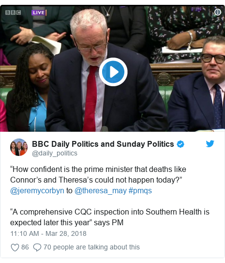 """Twitter post by @daily_politics: """"How confident is the prime minister that deaths like Connor's and Theresa's could not happen today?"""" @jeremycorbyn to @theresa_may #pmqs""""A comprehensive CQC inspection into Southern Health is expected later this year"""" says PM"""