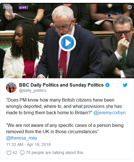 "Twitter post by @daily_politics: ""Does PM know how many British citizens have been wrongly deported, where to, and what provisions she has made to bring them back home to Britain?"" @jeremycorbyn""We are not aware of any specific cases of a person being removed from the UK in those circumstances"" @theresa_may"