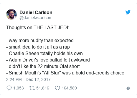 "Twitter post by @danielwcarlson: Thoughts on THE LAST JEDI  - way more nudity than expected- smart idea to do it all as a rap- Charlie Sheen totally holds his own- Adam Driver's love ballad felt awkward- didn't like the 22-minute Olaf short - Smash Mouth's ""All Star"" was a bold end-credits choice"