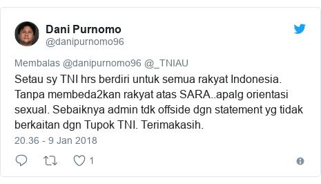 Twitter pesan oleh @danipurnomo96: Setau sy TNI hrs berdiri untuk semua rakyat Indonesia. Tanpa membeda2kan rakyat atas SARA..apalg orientasi sexual. Sebaiknya admin tdk offside dgn statement yg tidak berkaitan dgn Tupok TNI. Terimakasih.