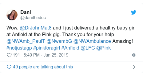Twitter post by @danithedoc: Wow. @DrJohnMat8 and I just delivered a healthy baby girl at Anfield at the Pink gig. Thank you for your help @NWAmb_PaulT @NwambG @NWAmbulance Amazing! #notjustagp #pinkforagirl #Anfield @LFC @Pink