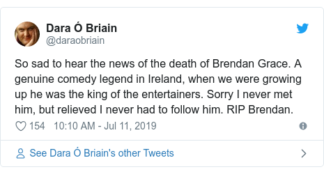 Twitter post by @daraobriain: So sad to hear the news of the death of Brendan Grace. A genuine comedy legend in Ireland, when we were growing up he was the king of the entertainers. Sorry I never met him, but relieved I never had to follow him. RIP Brendan.