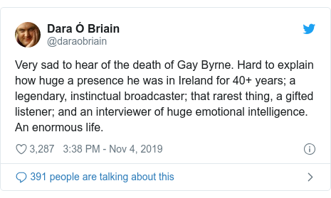 Twitter post by @daraobriain: Very sad to hear of the death of Gay Byrne. Hard to explain how huge a presence he was in Ireland for 40+ years; a legendary, instinctual broadcaster; that rarest thing, a gifted listener; and an interviewer of huge emotional intelligence. An enormous life.