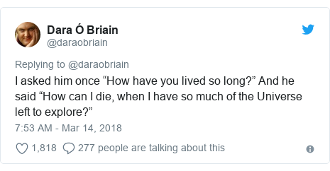 """Twitter post by @daraobriain: I asked him once """"How have you lived so long?"""" And he said """"How can I die, when I have so much of the Universe left to explore?"""""""