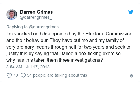 Twitter post by @darrengrimes_: I'm shocked and disappointed by the Electoral Commission and their behaviour. They have put me and my family of very ordinary means through hell for two years and seek to justify this by saying that I failed a box ticking exercise — why has this taken them three investigations?