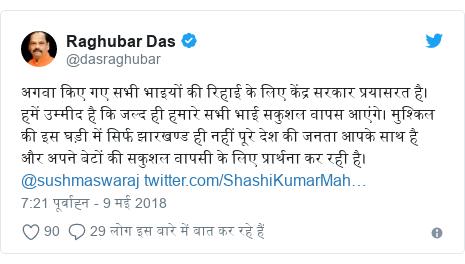 ट्विटर पोस्ट @dasraghubar: अगवा किए गए सभी भाइयों की रिहाई के लिए केंद्र सरकार प्रयासरत है। हमें उम्मीद है कि जल्द ही हमारे सभी भाई सकुशल वापस आएंगे। मुश्किल की इस घड़ी में सिर्फ झारखण्ड ही नहीं पूरे देश की जनता आपके साथ है और अपने बेटों की सकुशल वापसी के लिए प्रार्थना कर रही है।@sushmaswaraj