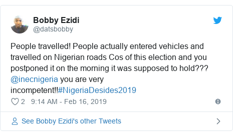 Twitter post by @datsbobby: People travelled! People actually entered vehicles and travelled on Nigerian roads Cos of this election and you postponed it on the morning it was supposed to hold??? @inecnigeria you are very incompetent!!#NigeriaDesides2019