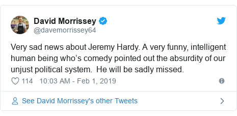 Twitter post by @davemorrissey64: Very sad news about Jeremy Hardy. A very funny, intelligent human being who's comedy pointed out the absurdity of our unjust political system.  He will be sadly missed.