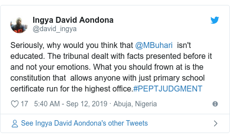 Twitter post by @david_ingya: Seriously, why would you think that @MBuhari  isn't educated. The tribunal dealt with facts presented before it and not your emotions. What you should frown at is the constitution that  allows anyone with just primary school certificate run for the highest office.#PEPTJUDGMENT