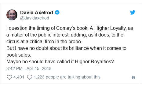 Twitter post by @davidaxelrod: I question the timing of Comey's book, A Higher Loyalty, as a matter of the public interest, adding, as it does, to the circus at a critical time in the probe.But I have no doubt about its brilliance when it comes to book sales.Maybe he should have called it Higher Royalties?