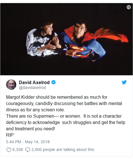 Twitter post by @davidaxelrod: Margot Kidder should be remembered as much for courageously, candidly discussing her battles with mental illness as for any screen role.There are no Supermen— or women.  It is not a character deficiency to acknowledge  such struggles and get the help and treatment you need!RIP