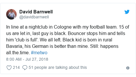 Twitter post by @davidbarnwell: In line at a nightclub in Cologne with my football team. 15 of us are let in, last guy is black. Bouncer stops him and tells him 'club is full'. We all left. Black kid is born in rural Bavaria, his German is better than mine. Still  happens all.the.time. #metwo
