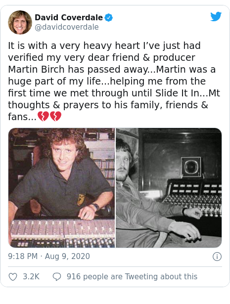 Twitter post by @davidcoverdale: It is with a very heavy heart I've just had verified my very dear friend & producer Martin Birch has passed away...Martin was a huge part of my life...helping me from the first time we met through until Slide It In...Mt thoughts & prayers to his family, friends & fans...💔💔