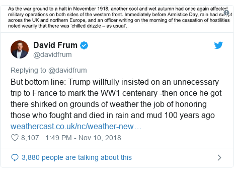Twitter post by @davidfrum: But bottom line  Trump willfully insisted on an unnecessary trip to France to mark the WW1 centenary -then once he got there shirked on grounds of weather the job of honoring those who fought and died in rain and mud 100 years ago