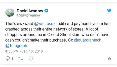 Twitter post by @davidiwanow: That's awkward @waitrose credit card payment system has crashed across their entire network of stores. A lot of shoppers around me in Oxford Street store who didn't have cash couldn't make their purchase. Cc @guardiantech @Telegraph
