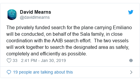 Twitter post by @davidlmearns: The privately funded search for the plane carrying Emiliano will be conducted, on behalf of the Sala family, in close coordination with the AAIB search effort.  The two vessels will work together to search the designated area as safely, completely and efficiently as possible.