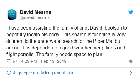 Twitter post by @davidlmearns: I have been assisting the family of pilot David Ibbotson to hopefully locate his body. This search is technically very different to the underwater search for the Piper Malibu aircraft. It is dependent on good weather, neap tides and flight permits. The family needs space to plan.