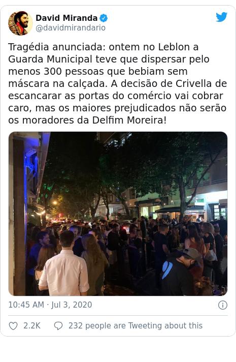 Twitter post by @davidmirandario: Tragédia anunciada  ontem no Leblon a Guarda Municipal teve que dispersar pelo menos 300 pessoas que bebiam sem máscara na calçada. A decisão de Crivella de escancarar as portas do comércio vai cobrar caro, mas os maiores prejudicados não serão os moradores da Delfim Moreira!