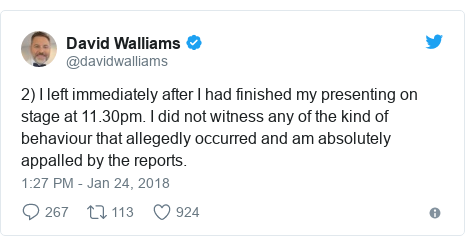 Twitter post by @davidwalliams: 2) I left immediately after I had finished my presenting on stage at 11.30pm. I did not witness any of the kind of behaviour that allegedly occurred and am absolutely appalled by the reports.