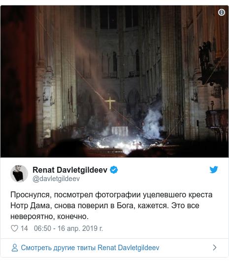 Twitter пост, автор: @davletgildeev: Проснулся, посмотрел фотографии уцелевшего креста Нотр Дама, снова поверил в Бога, кажется. Это все невероятно, конечно.