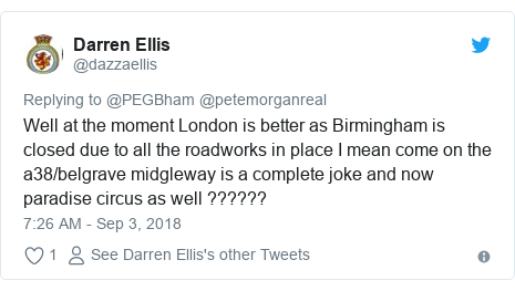 Twitter post by @dazzaellis: Well at the moment London is better as Birmingham is closed due to all the roadworks in place I mean come on the a38/belgrave midgleway is a complete joke and now paradise circus as well ??????