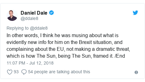 Twitter post by @ddale8: In other words, I think he was musing about what is evidently new info for him on the Brexit situation, and complaining about the EU, not making a dramatic threat, which is how The Sun, being The Sun, framed it. /End