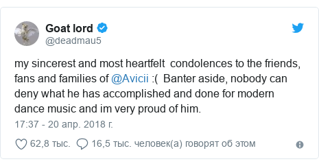 Twitter пост, автор: @deadmau5: my sincerest and most heartfelt  condolences to the friends, fans and families of @Avicii  (  Banter aside, nobody can deny what he has accomplished and done for modern dance music and im very proud of him.