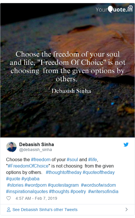 """Twitter post by @debasish_sinha: Choose the #freedom of your #soul and #life, """"#FreedomOfChoice"""" is not choosing  from the given options by others.   #thoughtoftheday #quoteoftheday #quote #yqbaba  #stories #wordporn #quotestagram  #wordsofwisdom #inspirationalquotes #thoughts #poetry  #writersofindia"""
