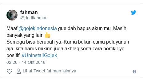 Twitter pesan oleh @dedifahman: Maaf @gojekindonesia gue dah hapus akun mu. Masih banyak yang lain👍 Semoga bisa berubah ya. Karna bukan cuma pelayanan aja, kita harus mikirin juga akhlaq serta cara berfikir yg positif. #UninstallGojek