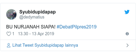 Twitter pesan oleh @dedymatius: BU NURJANAH SIAPA! #DebatPilpres2019