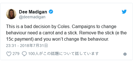 Twitter post by @deemadigan: This is a bad decision by Coles. Campaigns to change behaviour need a carrot and a stick. Remove the stick (e the 15c payment) and you won't change the behaviour.