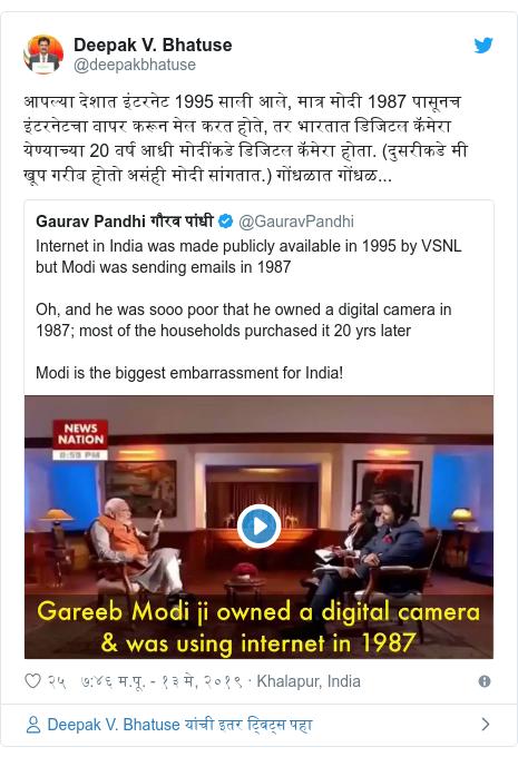 Twitter post by @deepakbhatuse: आपल्या देशात इंटरनेट 1995 साली आले, मात्र मोदी 1987 पासूनच इंटरनेटचा वापर करून मेल करत होते, तर भारतात डिजिटल कॅमेरा येण्याच्या 20 वर्ष आधी मोदींकडे डिजिटल कॅमेरा होता. (दुसरीकडे मी खूप गरीब होतो असंही मोदी सांगतात.) गोंधळात गोंधळ...