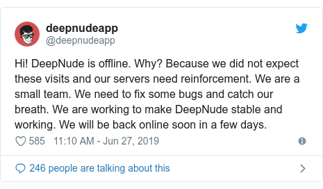 Twitter post by @deepnudeapp: Hi! DeepNude is offline. Why? Because we did not expect these visits and our servers need reinforcement. We are a small team. We need to fix some bugs and catch our breath. We are working to make DeepNude stable and working. We will be back online soon in a few days.