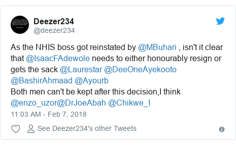 Twitter post by @deezer234: As the NHIS boss got reinstated by @MBuhari , isn't it clear that @IsaacFAdewole needs to either honourably resign or gets the sack @Laurestar @DeeOneAyekooto @BashirAhmaad @Ayourb Both men can't be kept after this decision,I think @enzo_uzor@DrJoeAbah @Chikwe_I