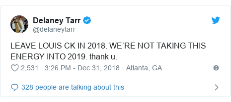 Twitter post by @delaneytarr: LEAVE LOUIS CK IN 2018. WE'RE NOT TAKING THIS ENERGY INTO 2019. thank u.