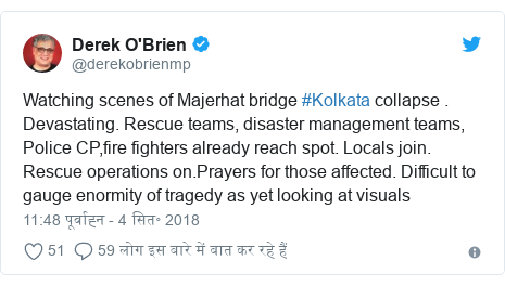 ट्विटर पोस्ट @derekobrienmp: Watching scenes of Majerhat bridge #Kolkata collapse . Devastating. Rescue teams, disaster management teams, Police CP,fire fighters already reach spot. Locals join. Rescue operations on.Prayers for those affected. Difficult to gauge enormity of tragedy as yet looking at visuals